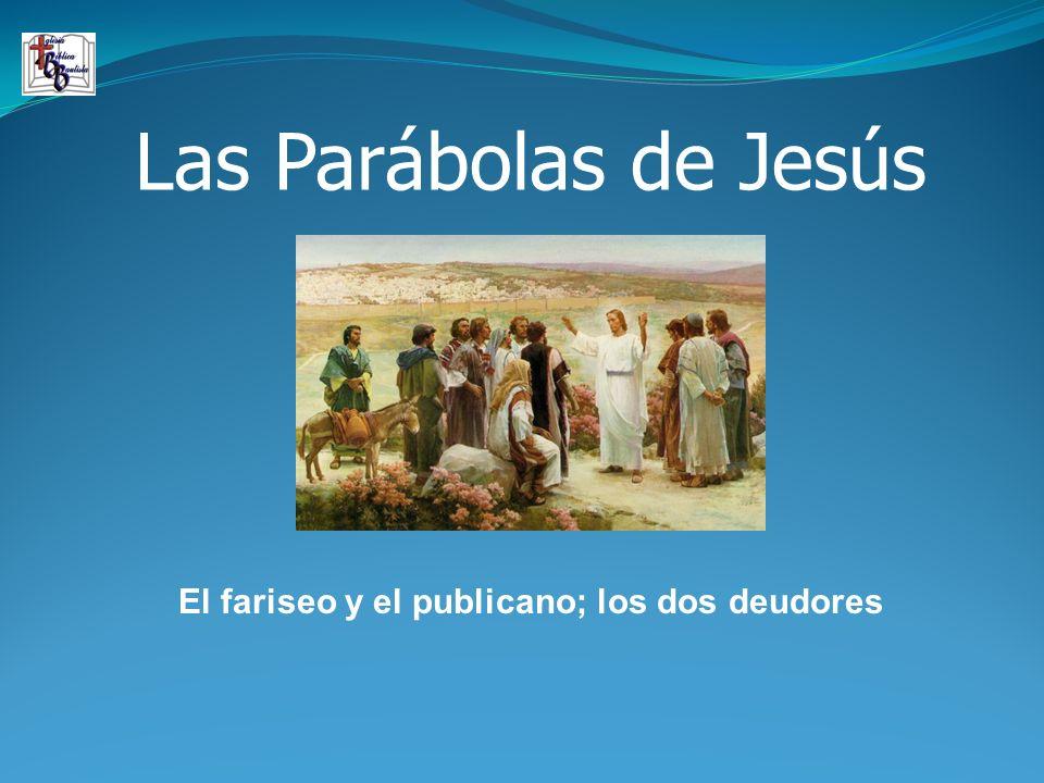 Las Parábolas de Jesús El fariseo y el publicano; los dos deudores