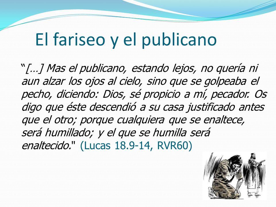 El fariseo y el publicano […] Mas el publicano, estando lejos, no quería ni aun alzar los ojos al cielo, sino que se golpeaba el pecho, diciendo: Dios