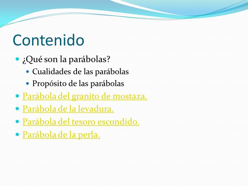 Contenido ¿Qué son la parábolas? Cualidades de las parábolas Propósito de las parábolas Parábola del granito de mostaza. Parábola de la levadura. Pará