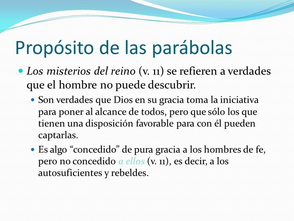 Propósito de las parábolas Los misterios del reino (v. 11) se refieren a verdades que el hombre no puede descubrir. Son verdades que Dios en su gracia