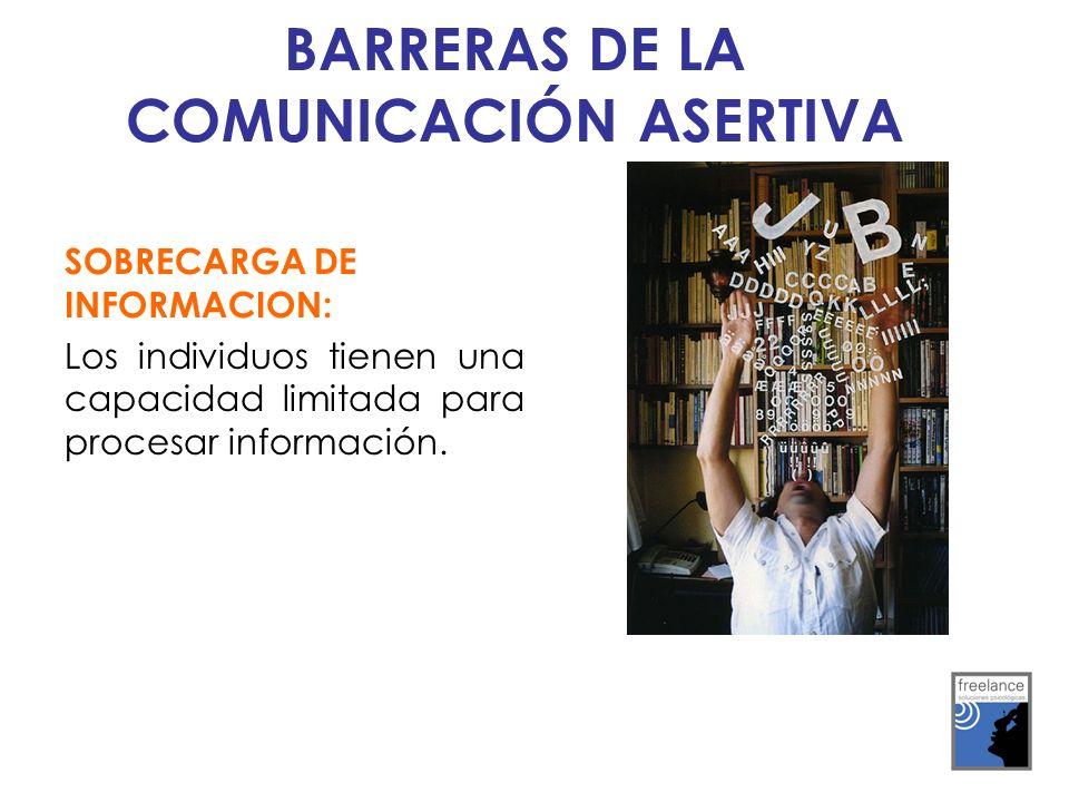 SOBRECARGA DE INFORMACION: Los individuos tienen una capacidad limitada para procesar información. BARRERAS DE LA COMUNICACIÓN ASERTIVA