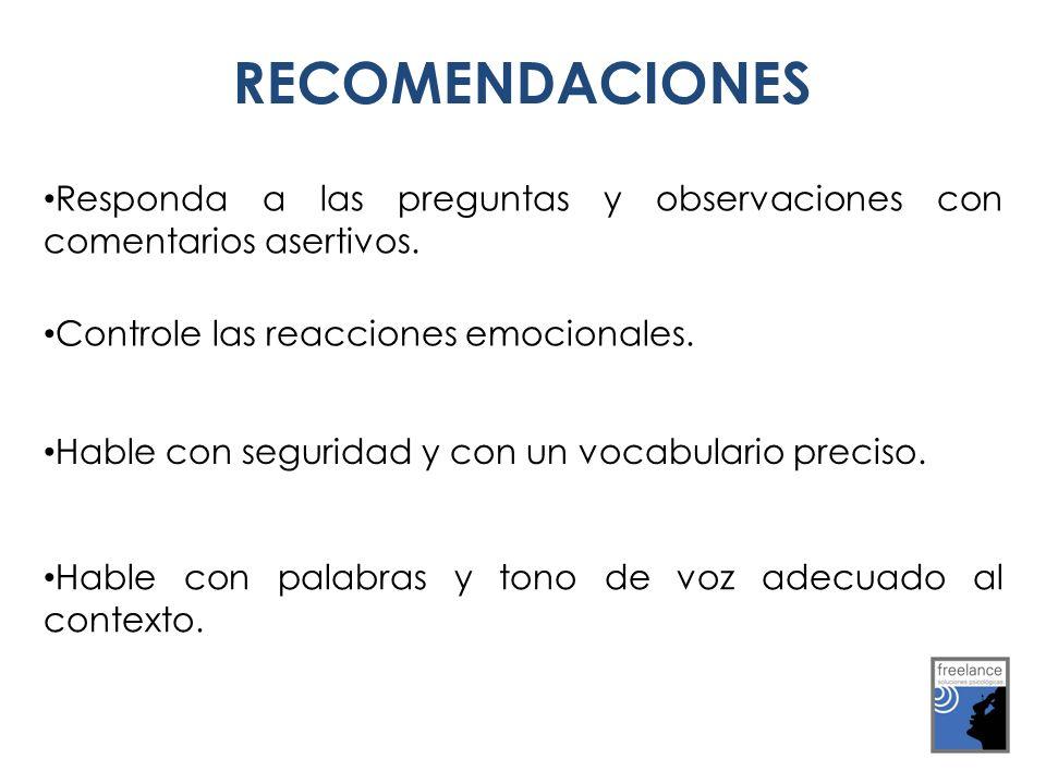 RECOMENDACIONES Responda a las preguntas y observaciones con comentarios asertivos. Controle las reacciones emocionales. Hable con seguridad y con un