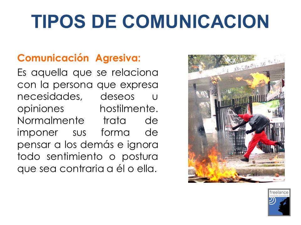 Comunicación Agresiva: Es aquella que se relaciona con la persona que expresa necesidades, deseos u opiniones hostilmente. Normalmente trata de impone