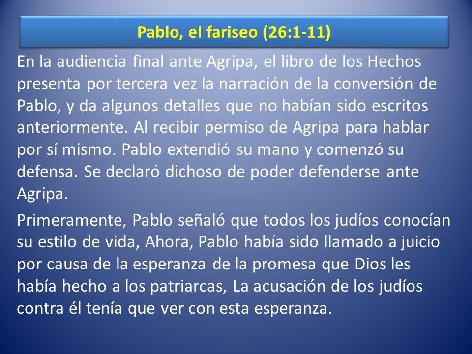 Pablo, el fariseo (26:1-11) En la audiencia final ante Agripa, el libro de los Hechos presenta por tercera vez la narración de la conversión de Pablo,