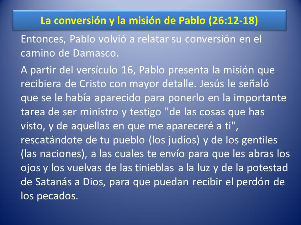 La conversión y la misión de Pablo (26:12-18) Entonces, Pablo volvió a relatar su conversión en el camino de Damasco. A partir del versículo 16, Pablo