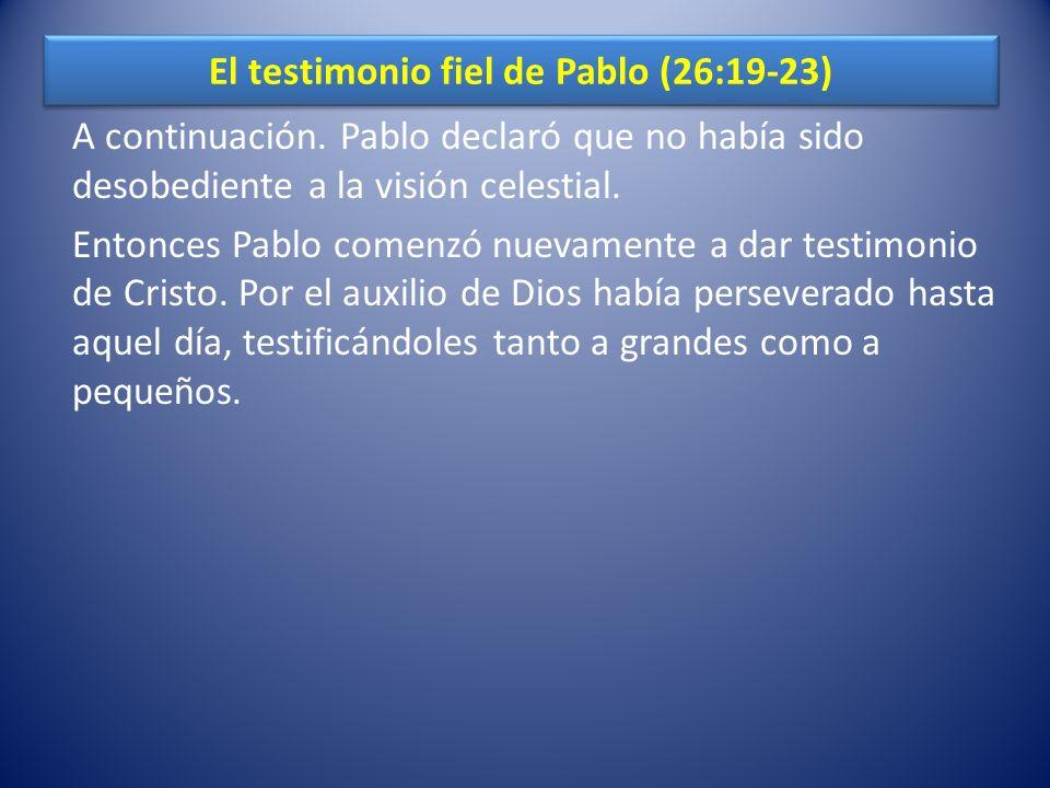 El testimonio fiel de Pablo (26:19-23) A continuación. Pablo declaró que no había sido desobediente a la visión celestial. Entonces Pablo comenzó nuev