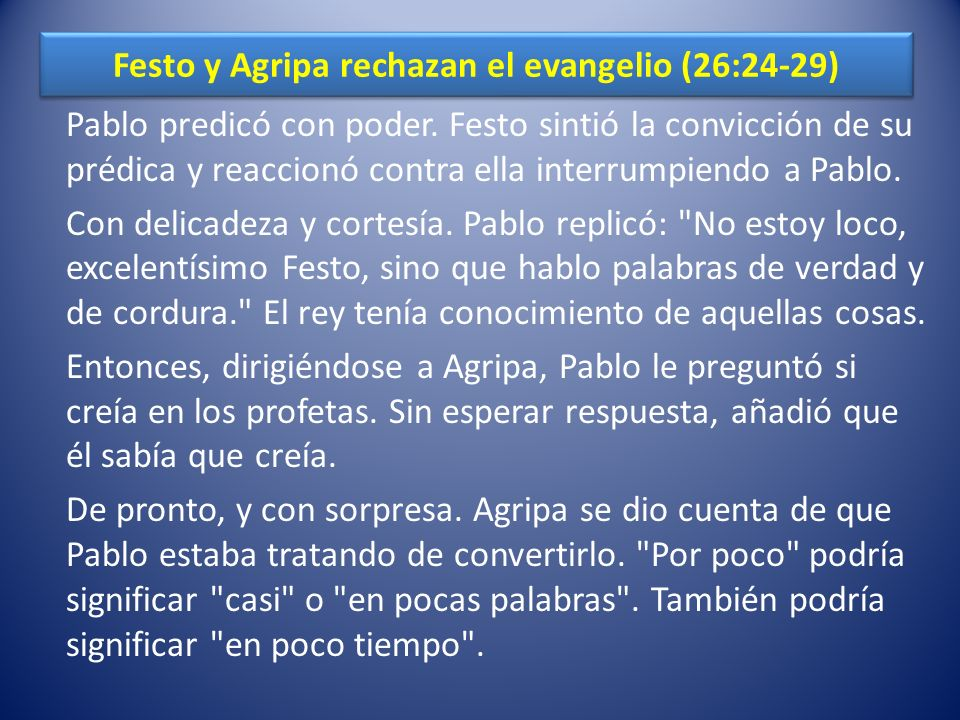 Festo y Agripa rechazan el evangelio (26:24-29) Pablo predicó con poder. Festo sintió la convicción de su prédica y reaccionó contra ella interrumpien