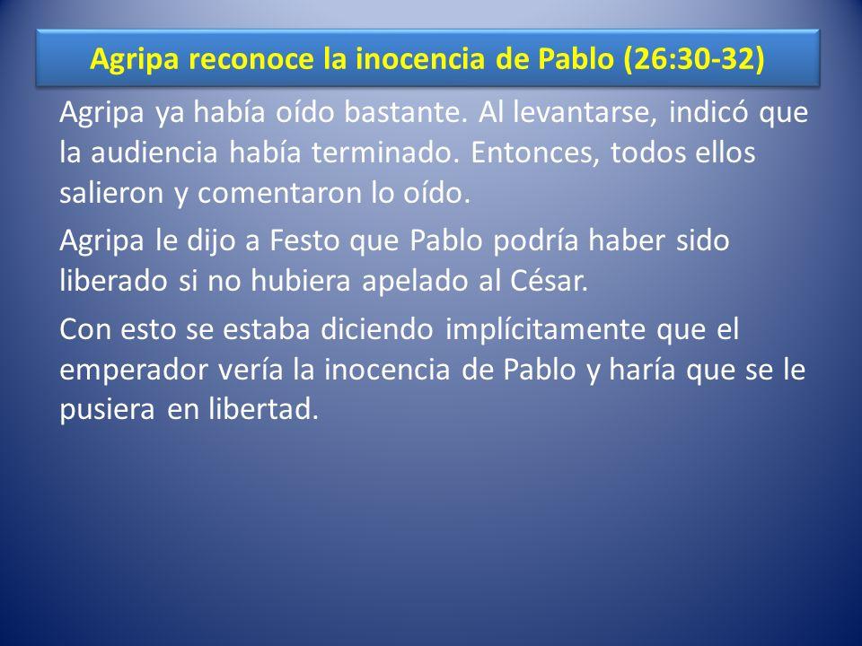 Agripa reconoce la inocencia de Pablo (26:30-32) Agripa ya había oído bastante. Al levantarse, indicó que la audiencia había terminado. Entonces, todo