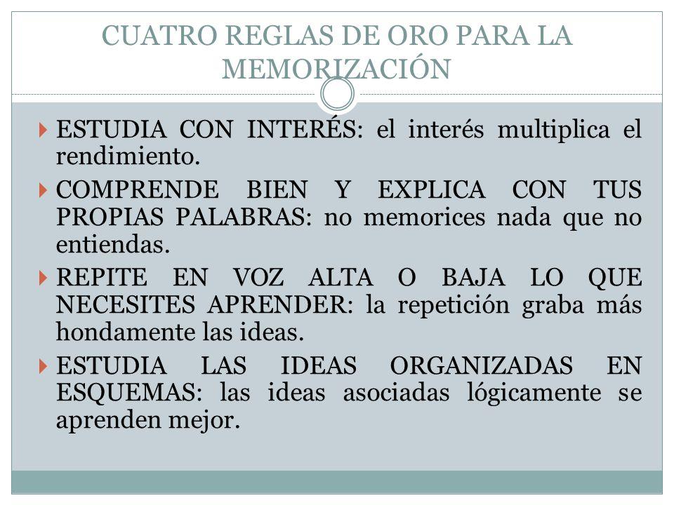 CUATRO REGLAS DE ORO PARA LA MEMORIZACIÓN ESTUDIA CON INTERÉS: el interés multiplica el rendimiento. COMPRENDE BIEN Y EXPLICA CON TUS PROPIAS PALABRAS