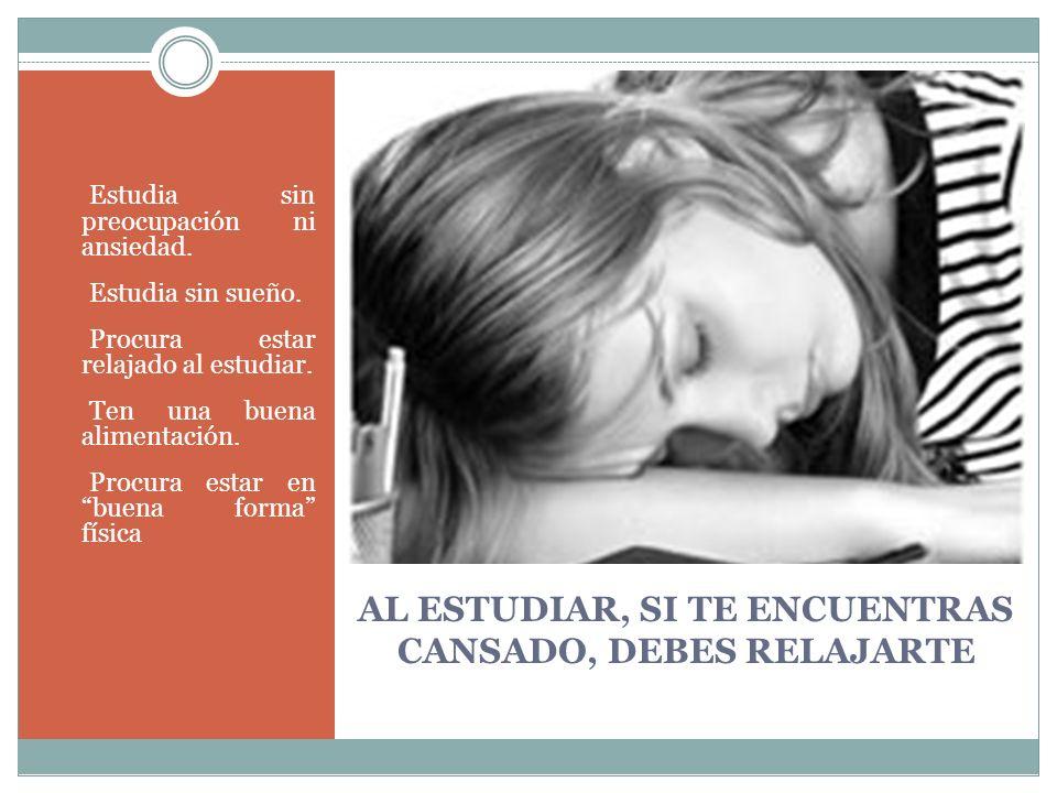 AL ESTUDIAR, SI TE ENCUENTRAS CANSADO, DEBES RELAJARTE Estudia sin preocupación ni ansiedad. Estudia sin sueño. Procura estar relajado al estudiar. Te