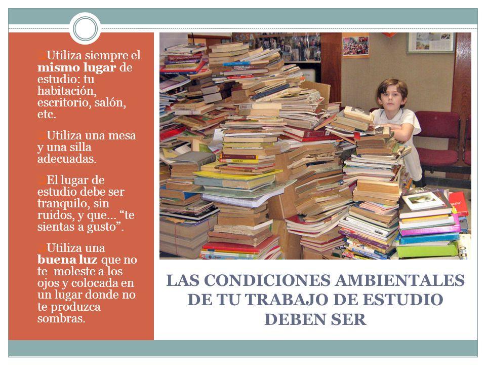 LAS CONDICIONES AMBIENTALES DE TU TRABAJO DE ESTUDIO DEBEN SER Utiliza siempre el mismo lugar de estudio: tu habitación, escritorio, salón, etc. Utili