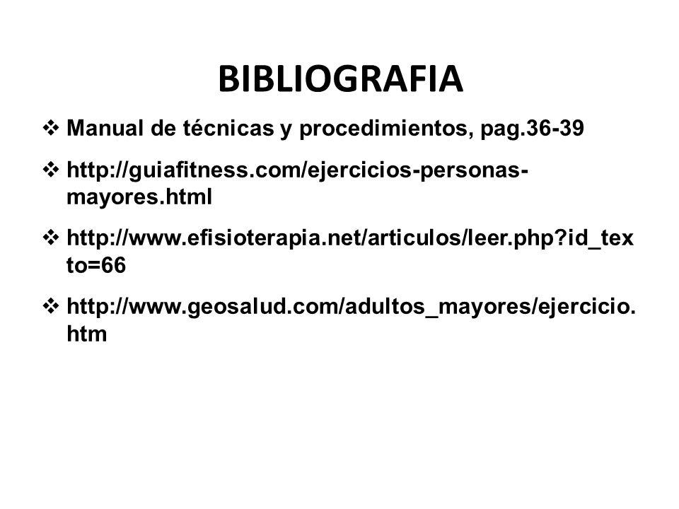 BIBLIOGRAFIA Manual de técnicas y procedimientos, pag.36-39 http://guiafitness.com/ejercicios-personas- mayores.html http://www.efisioterapia.net/arti