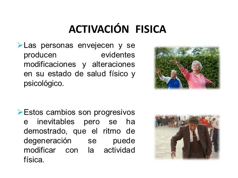 ACTIVACIÓN FISICA Las personas envejecen y se producen evidentes modificaciones y alteraciones en su estado de salud físico y psicológico. Estos cambi