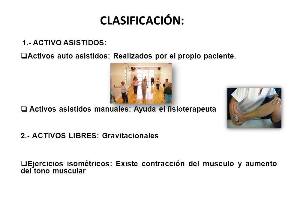 CLASIFICACIÓN: 1.- ACTIVO ASISTIDOS: Activos auto asistidos: Realizados por el propio paciente. Activos asistidos manuales: Ayuda el fisioterapeuta 2.