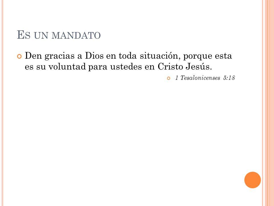 E S UN MANDATO Den gracias a Dios en toda situación, porque esta es su voluntad para ustedes en Cristo Jesús.