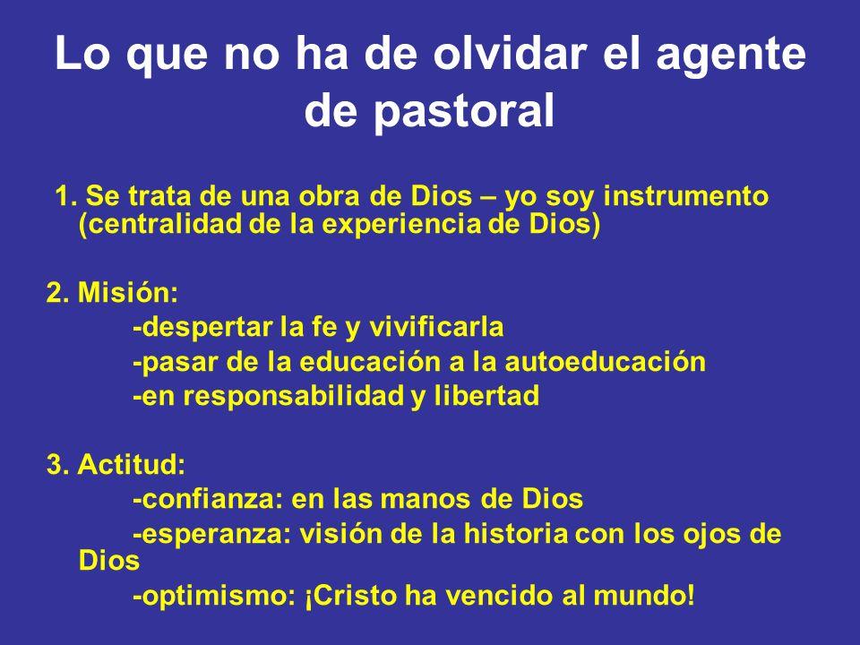 Lo que no ha de olvidar el agente de pastoral 1. Se trata de una obra de Dios – yo soy instrumento (centralidad de la experiencia de Dios) 2. Misión:
