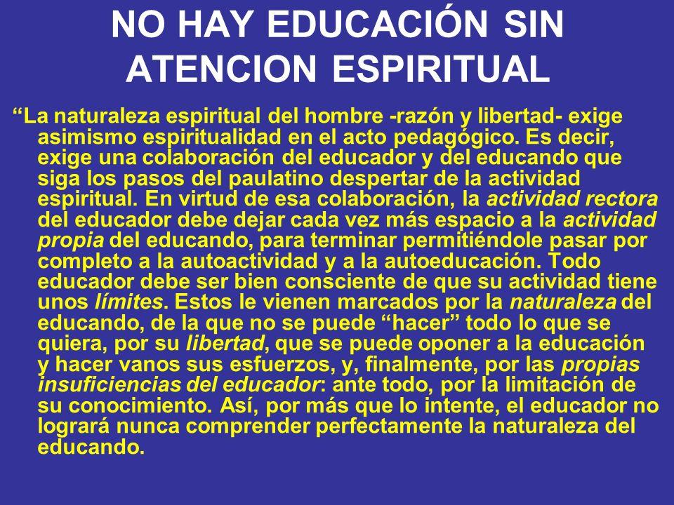 NO HAY EDUCACIÓN SIN ATENCION ESPIRITUAL La naturaleza espiritual del hombre -razón y libertad- exige asimismo espiritualidad en el acto pedagógico. E