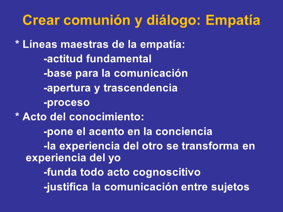 Crear comunión y diálogo: Empatía * Líneas maestras de la empatía: -actitud fundamental -base para la comunicación -apertura y trascendencia -proceso
