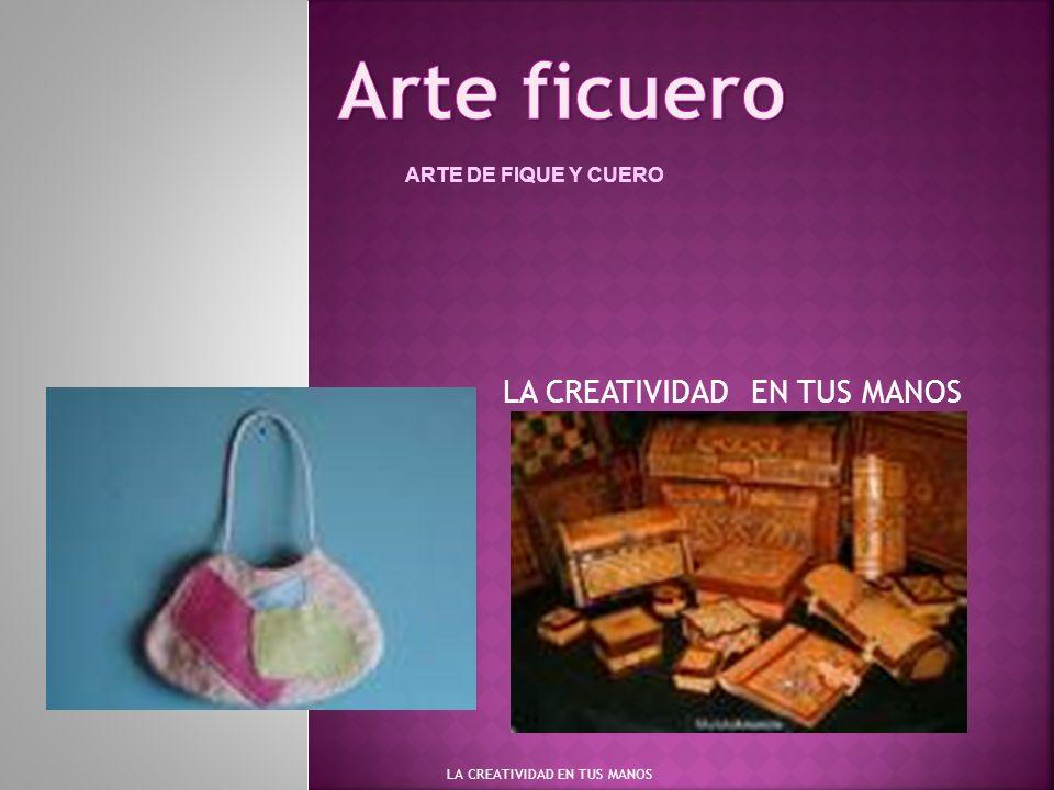 LA CREATIVIDAD EN TUS MANOS ARTE DE FIQUE Y CUERO