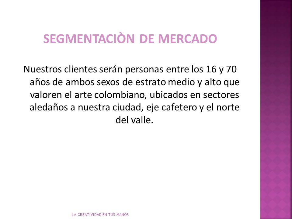 LA CREATIVIDAD EN TUS MANOS Nuestros clientes serán personas entre los 16 y 70 años de ambos sexos de estrato medio y alto que valoren el arte colombiano, ubicados en sectores aledaños a nuestra ciudad, eje cafetero y el norte del valle.
