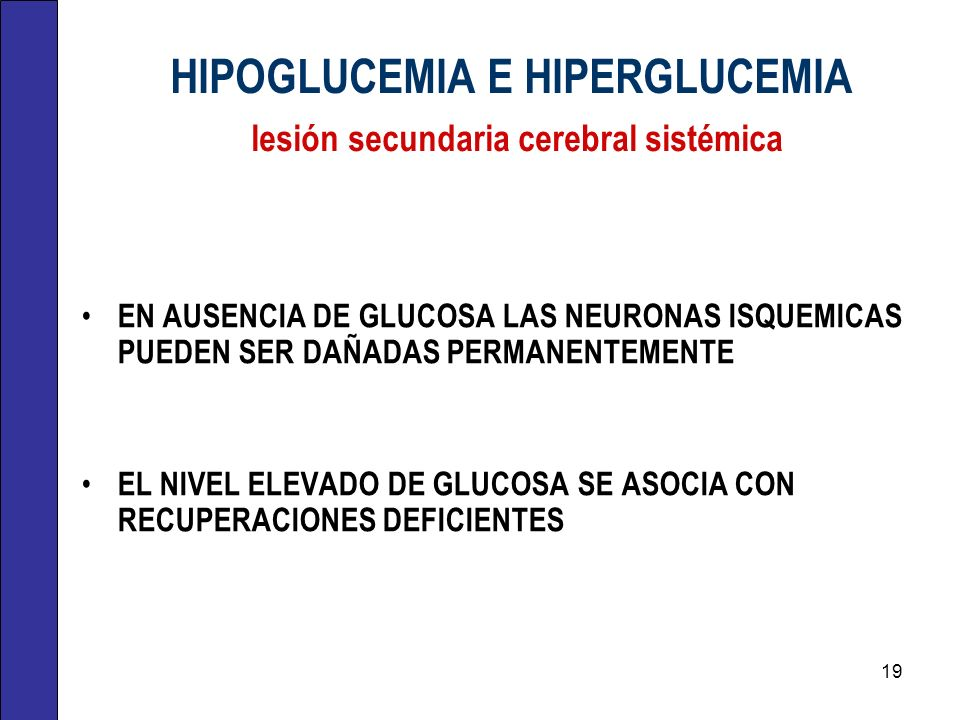 HIPOGLUCEMIA E HIPERGLUCEMIA lesión secundaria cerebral sistémica EN AUSENCIA DE GLUCOSA LAS NEURONAS ISQUEMICAS PUEDEN SER DAÑADAS PERMANENTEMENTE EL