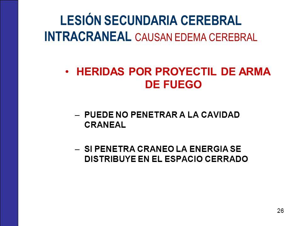 LESIÓN SECUNDARIA CEREBRAL INTRACRANEAL CAUSAN EDEMA CEREBRAL HERIDAS POR PROYECTIL DE ARMA DE FUEGO –PUEDE NO PENETRAR A LA CAVIDAD CRANEAL –SI PENET