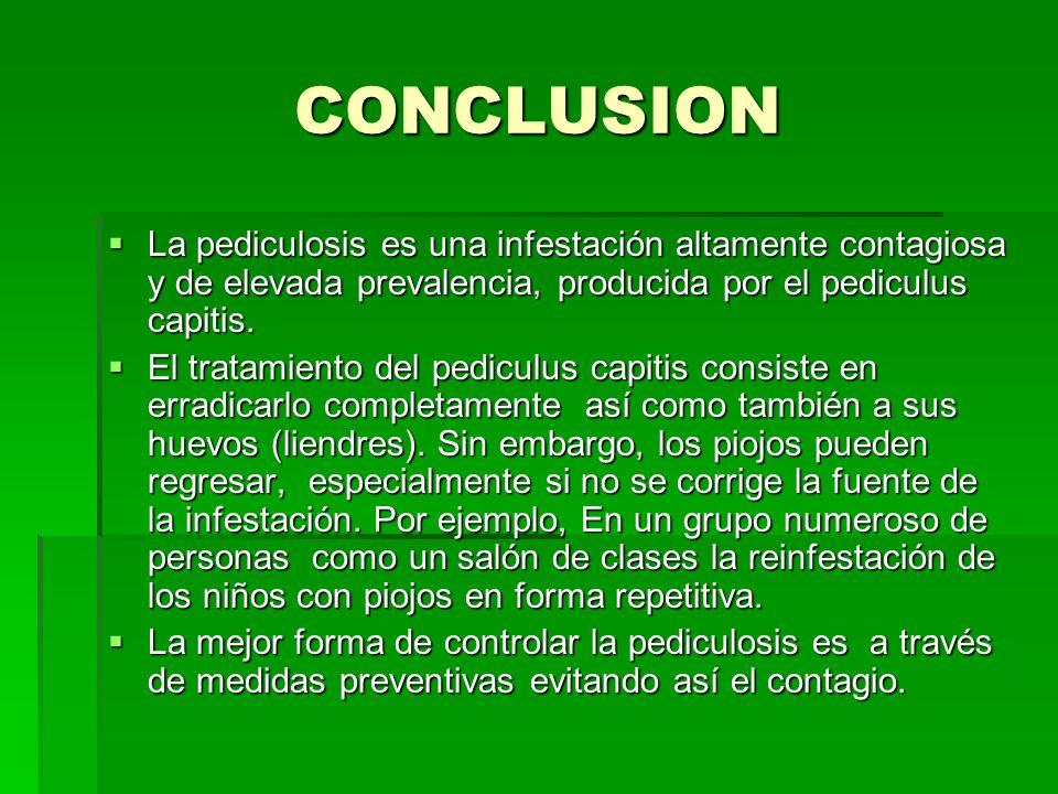 CONCLUSION La pediculosis es una infestación altamente contagiosa y de elevada prevalencia, producida por el pediculus capitis. La pediculosis es una