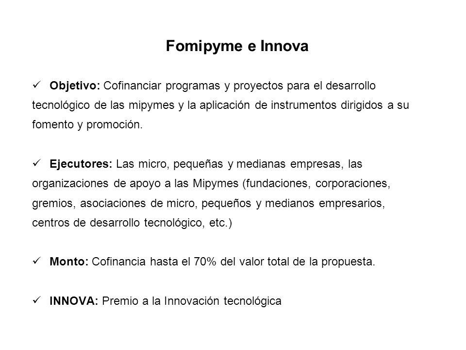 Fomipyme e Innova Objetivo: Cofinanciar programas y proyectos para el desarrollo tecnológico de las mipymes y la aplicación de instrumentos dirigidos