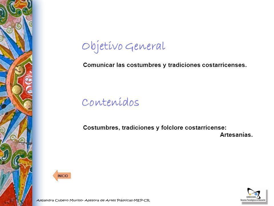 Objetivo General INICIO Comunicar las costumbres y tradiciones costarricenses. Contenidos Costumbres, tradiciones y folclore costarricense: Artesanías
