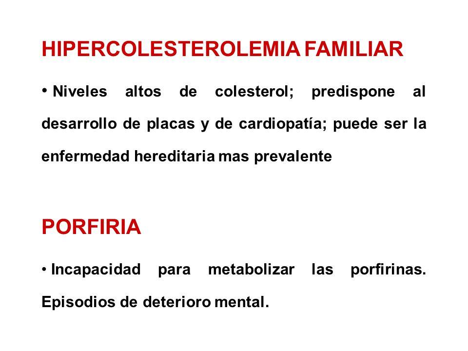 HIPERCOLESTEROLEMIA FAMILIAR Niveles altos de colesterol; predispone al desarrollo de placas y de cardiopatía; puede ser la enfermedad hereditaria mas prevalente PORFIRIA Incapacidad para metabolizar las porfirinas.