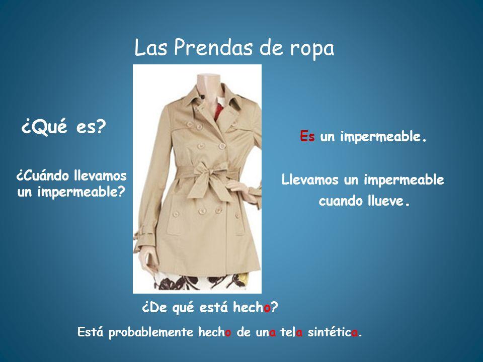Las Prendas de ropa ¿Qué es? ¿De qué está hecho? Está probablemente hecho de una tela sintética. Es un impermeable. ¿Cuándo llevamos un impermeable? L