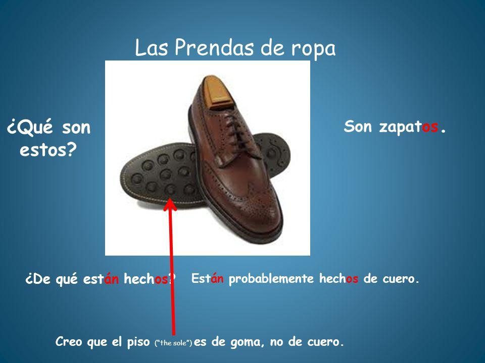 Las Prendas de ropa ¿Qué son estos? ¿De qué están hechos? Están probablemente hechos de cuero. Son zapatos. Creo que el piso (the sole) es de goma, no