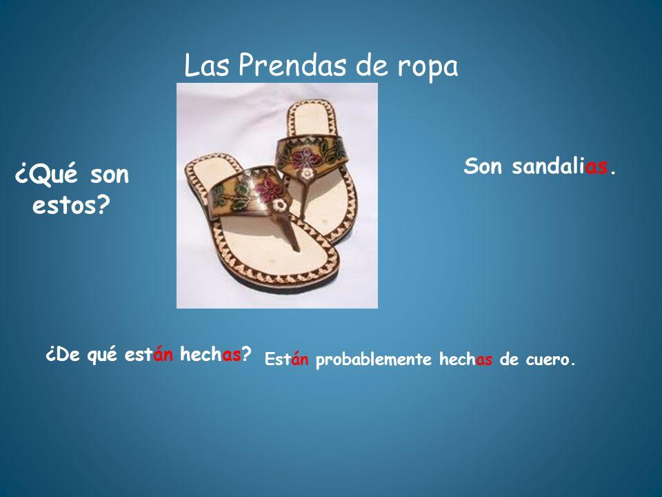 Las Prendas de ropa ¿Qué son estos? ¿De qué están hechas? Están probablemente hechas de cuero. Son sandalias.