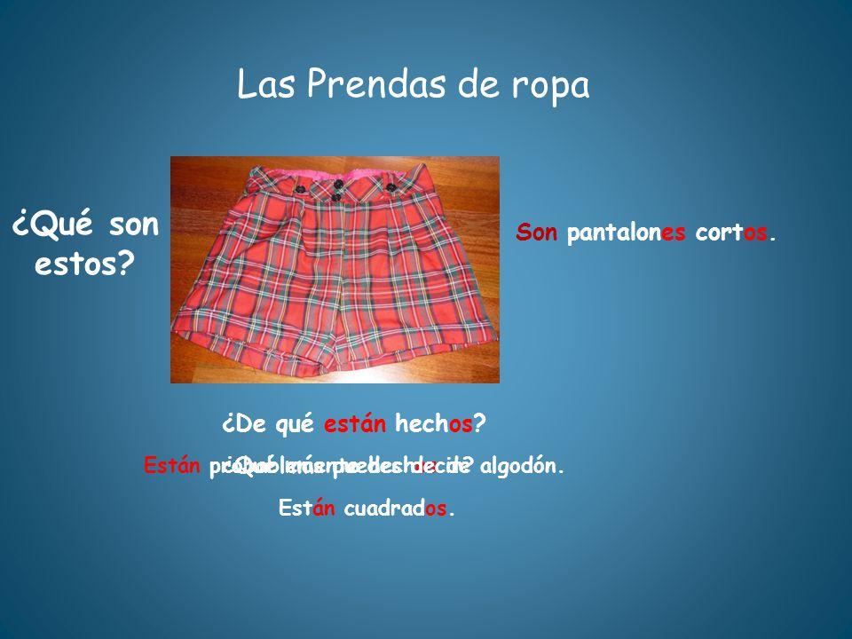 Las Prendas de ropa ¿Qué son estos? ¿De qué están hechos? Están probablemente hechos de algodón. Son pantalones cortos. ¿Qué más puedes decir? Están c