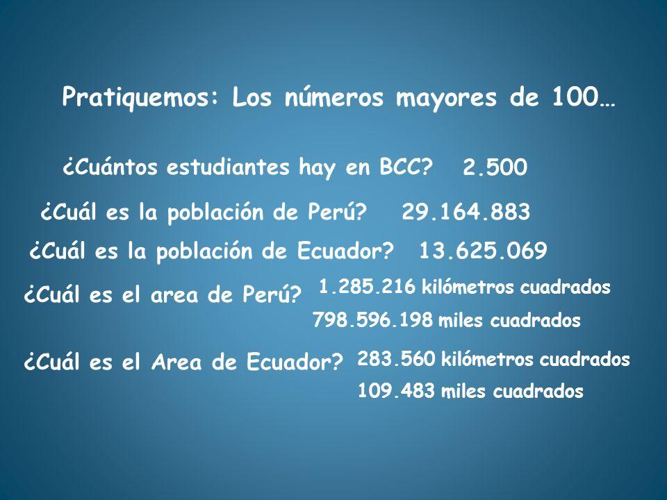 Pratiquemos: Los números mayores de 100… ¿Cuántos estudiantes hay en BCC? 2.500 ¿Cuál es la población de Perú?29.164.883 ¿Cuál es la población de Ecua