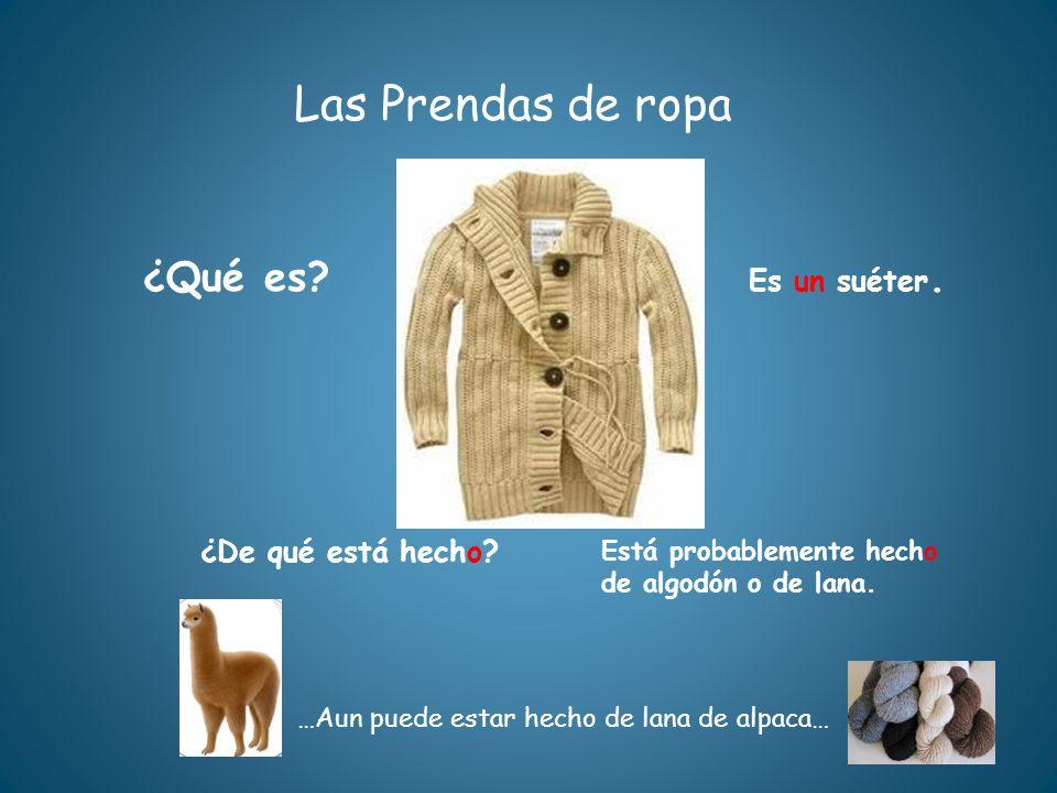 Las Prendas de ropa ¿Qué es? Es un suéter. ¿De qué está hecho? Está probablemente hecho de algodón o de lana. …Aun puede estar hecho de lana de alpaca