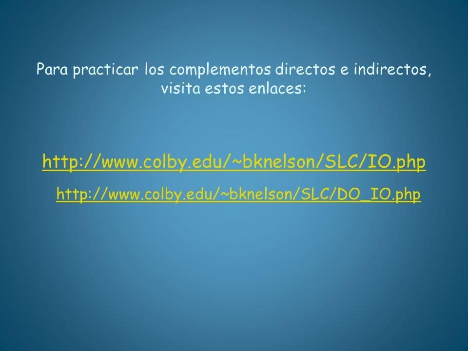 Para practicar los complementos directos e indirectos, visita estos enlaces: http://www.colby.edu/~bknelson/SLC/IO.php http://www.colby.edu/~bknelson/