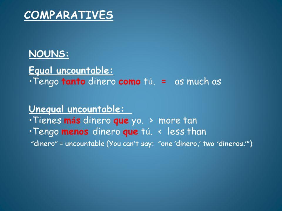 NOUNS: Equal uncountable: Tengo tanto dinero como t ú. = as much as Unequal uncountable: Tienes m á s dinero que yo. > more tan Tengo menos dinero que