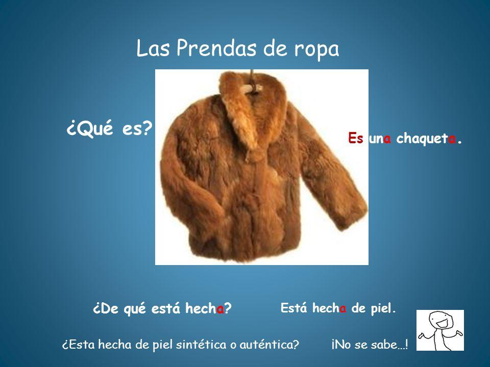 Las Prendas de ropa ¿Qué es? ¿De qué está hecha? Está hecha de piel. ¿Esta hecha de piel sintética o auténtica?¡No se sabe…! Es una chaqueta.