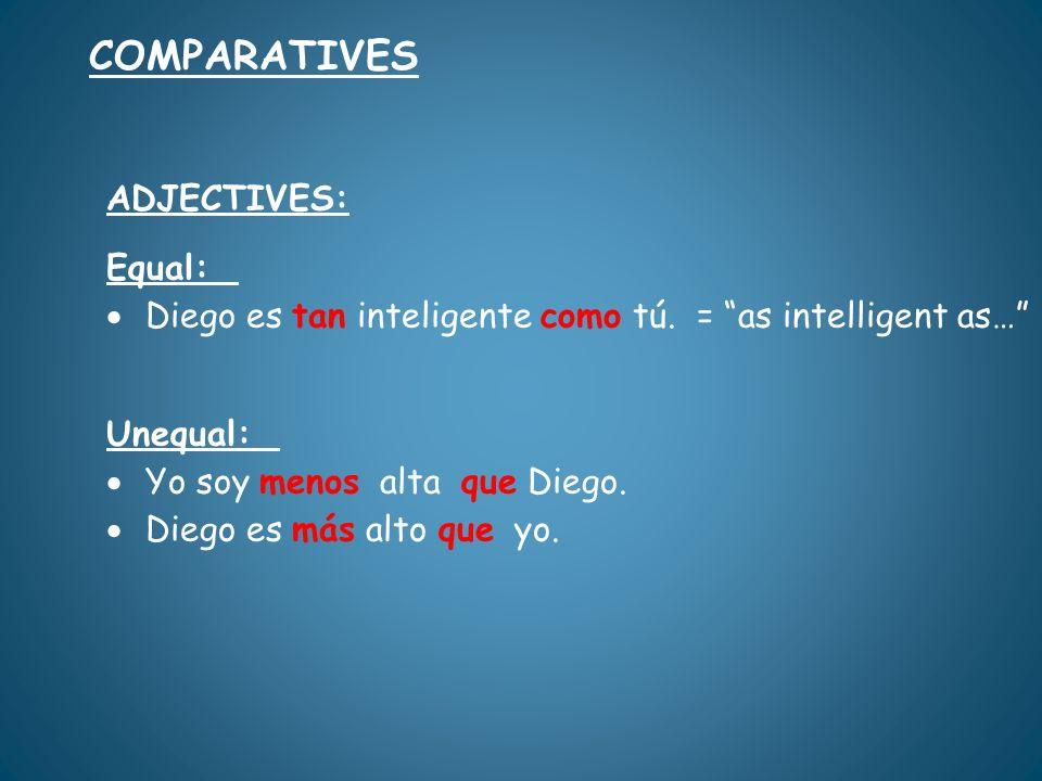 ADJECTIVES: Equal: Diego es tan inteligente como tú. = as intelligent as… Unequal: Yo soy menos alta que Diego. Diego es más alto que yo. COMPARATIVES