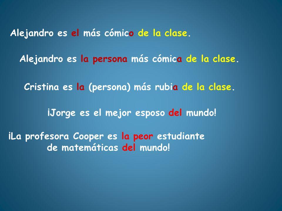 Alejandro es el más cómico de la clase. Alejandro es la persona más cómica de la clase. Cristina es la (persona) más rubia de la clase. ¡Jorge es el m