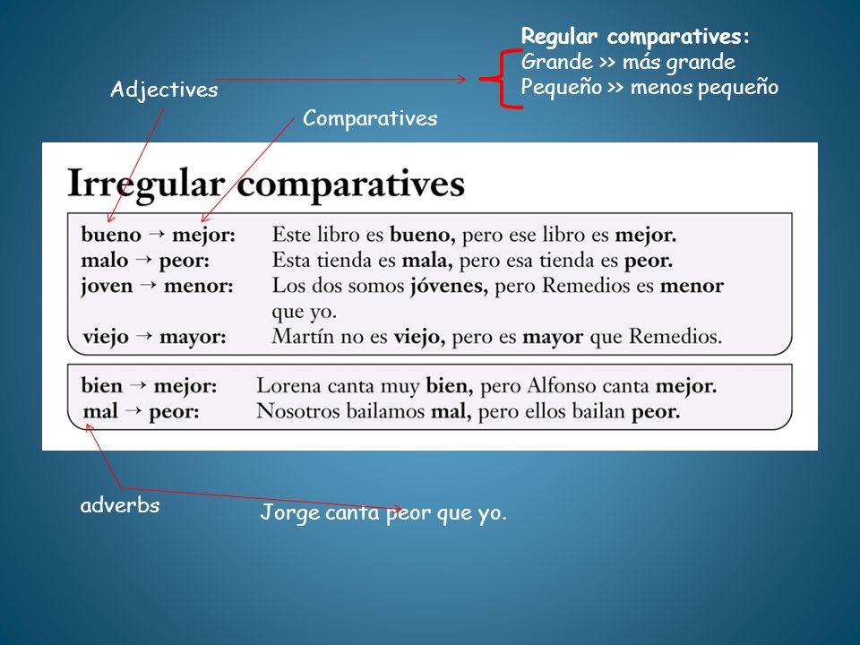 Adjectives Comparatives Regular comparatives: Grande >> más grande Pequeño >> menos pequeño adverbs Jorge canta peor que yo.