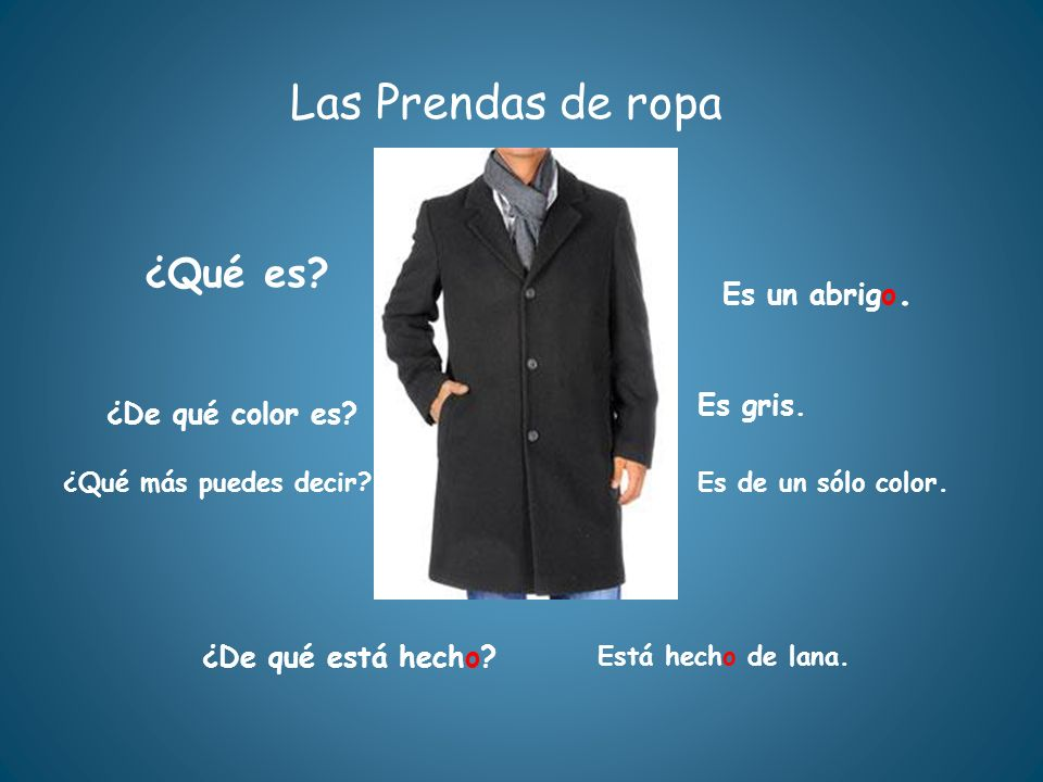 Las Prendas de ropa ¿Qué es? ¿De qué está hecho? Está hecho de lana. Es un abrigo. ¿De qué color es? Es gris. ¿Qué más puedes decir?Es de un sólo colo