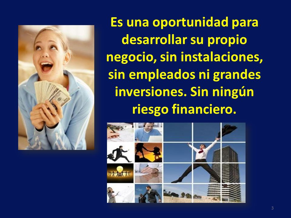 Es una oportunidad para desarrollar su propio negocio, sin instalaciones, sin empleados ni grandes inversiones. Sin ningún riesgo financiero. 3