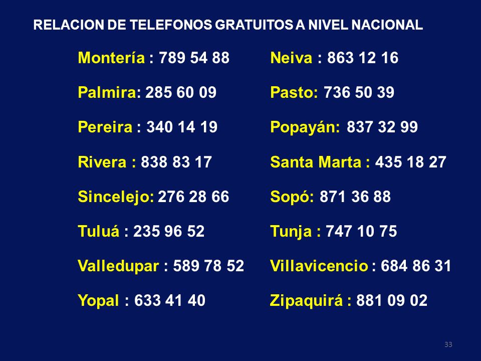 33 RELACION DE TELEFONOS GRATUITOS A NIVEL NACIONAL Montería : 789 54 88Neiva : 863 12 16 Palmira: 285 60 09Pasto: 736 50 39 Pereira : 340 14 19Popayá