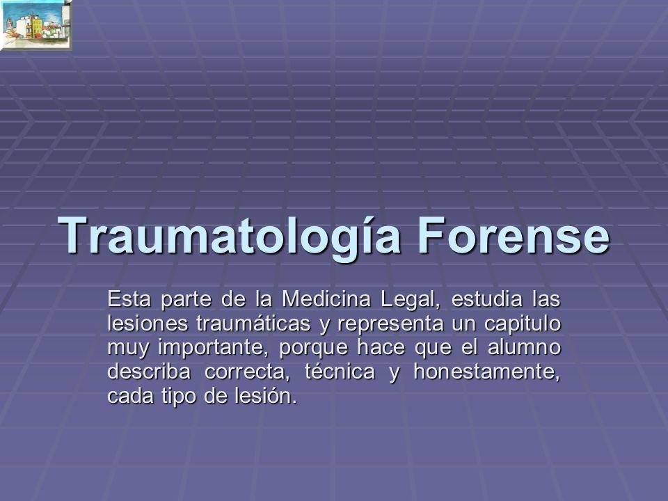 Traumatología Forense Esta parte de la Medicina Legal, estudia las lesiones traumáticas y representa un capitulo muy importante, porque hace que el alumno describa correcta, técnica y honestamente, cada tipo de lesión.