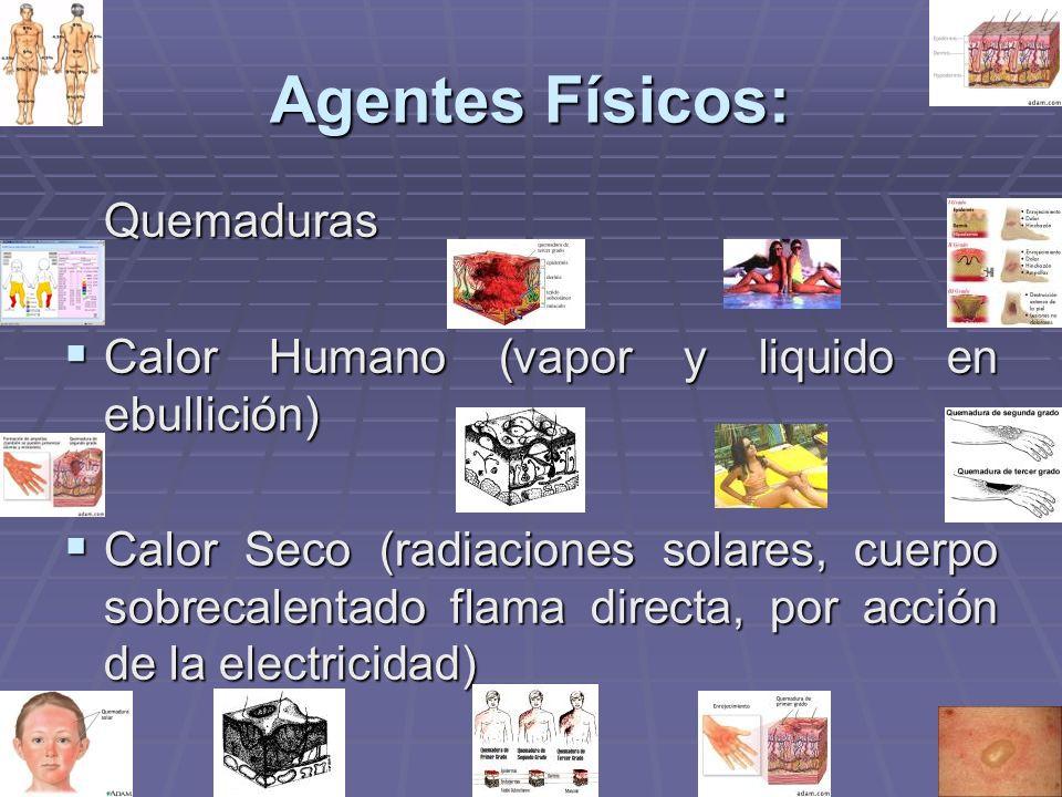 Agentes Físicos: Quemaduras Calor Humano (vapor y liquido en ebullición) Calor Humano (vapor y liquido en ebullición) Calor Seco (radiaciones solares,
