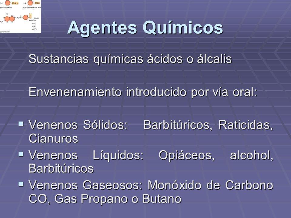 Agentes Químicos Sustancias químicas ácidos o álcalis Envenenamiento introducido por vía oral: Venenos Sólidos: Barbitúricos, Raticidas, Cianuros Vene