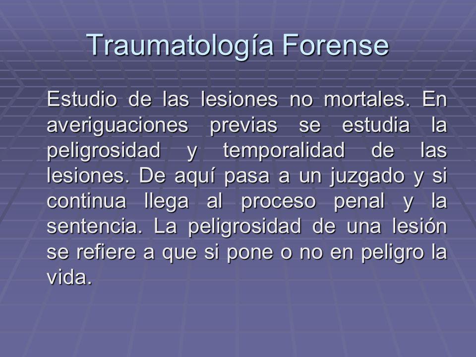 Traumatología Forense Estudio de las lesiones no mortales. En averiguaciones previas se estudia la peligrosidad y temporalidad de las lesiones. De aqu