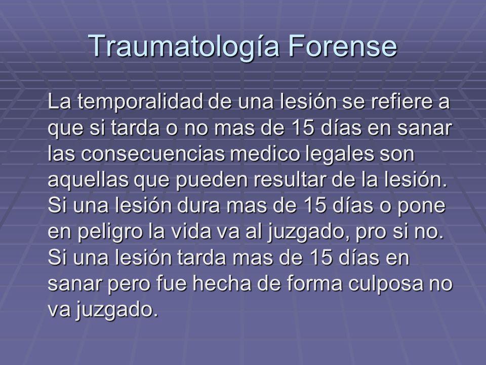 Traumatología Forense La temporalidad de una lesión se refiere a que si tarda o no mas de 15 días en sanar las consecuencias medico legales son aquellas que pueden resultar de la lesión.